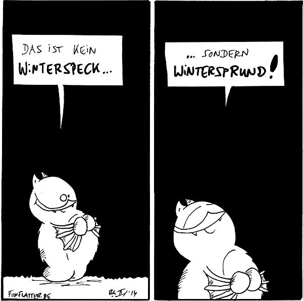 Fred [[hält sich seinen Bauch]]: Das ist kein Winterspeck...  Fred [[grinst]]: ...sondern Wintersprund!  {{Rundervoll!!}}