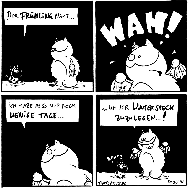 Käfer: Der Frühling naht... Fred  Fred [[entsetzt]]: WAH!  Fred: Ich habe also nur noch weinige Tage...  Fred: ...um mir Winterspeck zuzulegen...! Käfer: seufz  {{Ab Frühling arbeitet er dann am Speck für den nächsten Winter.}}