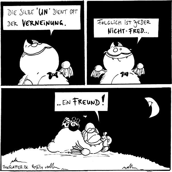 Professor-Fred: Die Silbe 'un' dient oft der Verneinung.  Professor-Fred: Folglich ist jeder nicht-Fred...  Fred [[liegt auf dem Bauch, Käfer, Spinne und Schnecke auf sich]]: ...ein Freund! Käfer, Spinne, Schnecke: <3  {{Garn.}}