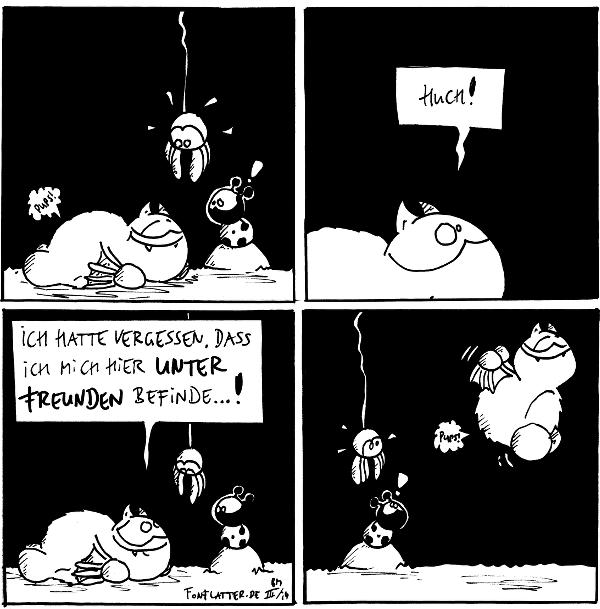 Fred [[liegt auf dem Bauch und läßt einen fahren]]: 'Pups' Käfer: ! Spinne [[entsetzt]]  Fred: Huch!  Fred: Ich hatte vergessen, dass ich mich hier unter Freunden befinde...! Spinne Käfer  Fred [[fliegt hoch und pupst nochmal]]: 'pups' Käfer: ! Spinne  {{Nichts geht über Freunde. Alles fliegt.}}