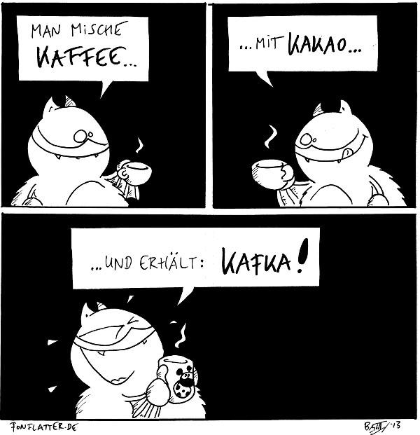 Fred [[mit einer Tasse Kaffee]]: Man mische Kaffee...  Fred [[mit einer Tasse heisse Schokolade]]: ...mit Kakao...  Fred [[mit einer Käfer-Tasse]]: ...und erhält: Kafka!  {{Oder Kaka. Wegen der Farbe.}}