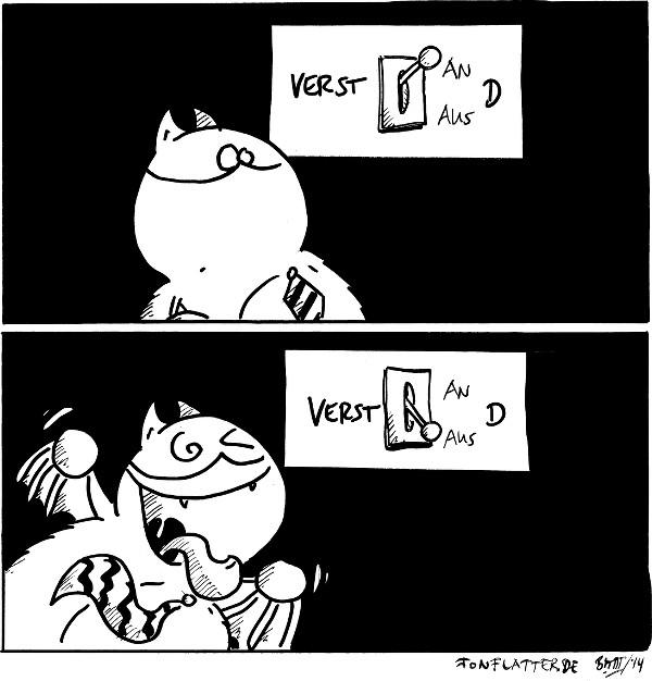 Fred [[mit Krawatte, schaut auf einen Schalter]] Schalter [[AN/AUS]]: Verst AN d  Fred [[flippt total aus, wirrer Blick]] Schalter: Verst AUS d  {{Mental vers. Menberg.}}