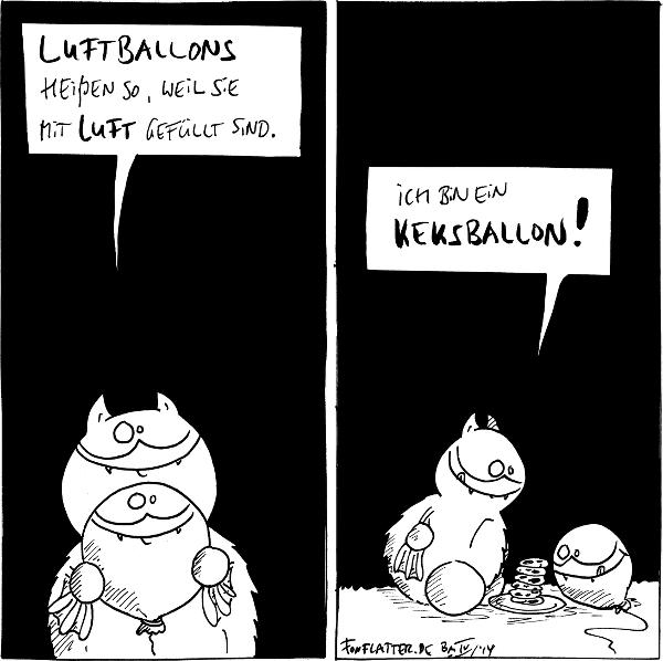 Fred [[hält einen Luftballon mit Fred-Gesicht]]: Luftballons heißen so, weil sie mit Luft gefüllt sind.  Fred [[mit dem Luftballon vor einem Teller Kekse]]: Ich bin ein Keksballon!  {{Ballon. Balloff.}}