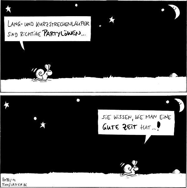 Schnecke [[unterm Sternenhimmel, links im Panel]]: Lang- und Kurzstreckenläufer sind richtige Partylöwen... Schnecke [[unterm Sternenhimmel, rechts im Panel]]: sie wissen, wie man eine gute Zeit hat...!  {{Der erste fußballfreie Comic seit langem, und ich verstecke trotzdem eine Bundestraineranspielung.}}