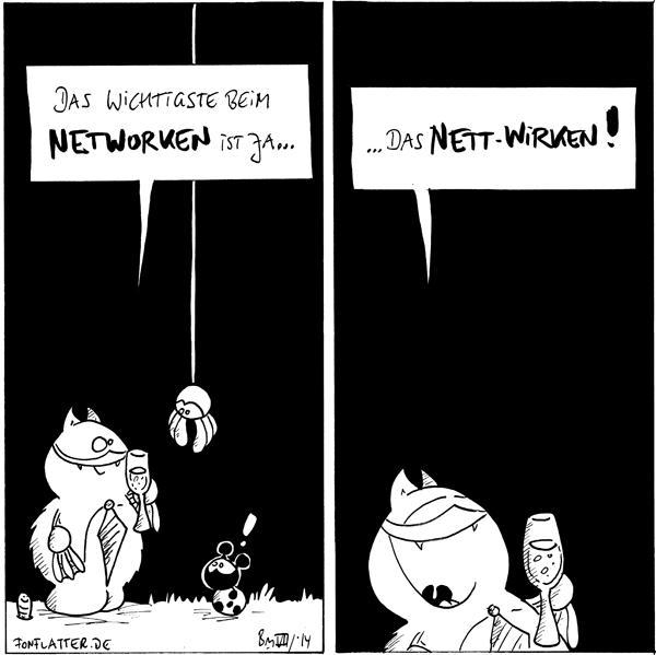 Fred [[mit Krawatte und einem Glas Sekt]]: Das wichtigste beim Networken ist ja... Wurm Spinne [[hängt von oben]] Käfer: !  Fred: das Nett-Wirken!  {{Notworking.}}