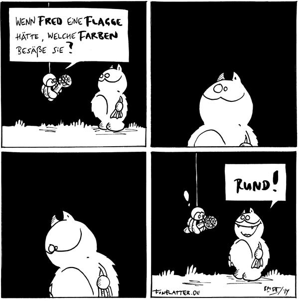 Spinne [[hängt von der Decke, hältein Mikrofon]]: Wenn Fred eine Flagge hätte, welche Farben besäße sie? Fred [[schaut fragend]]  Fred [[schaut fragend]]  Fred [[schaut nachdenklich]]  Fred: Rund! Spinne: !  {{Mit Keksgeschmack!}}