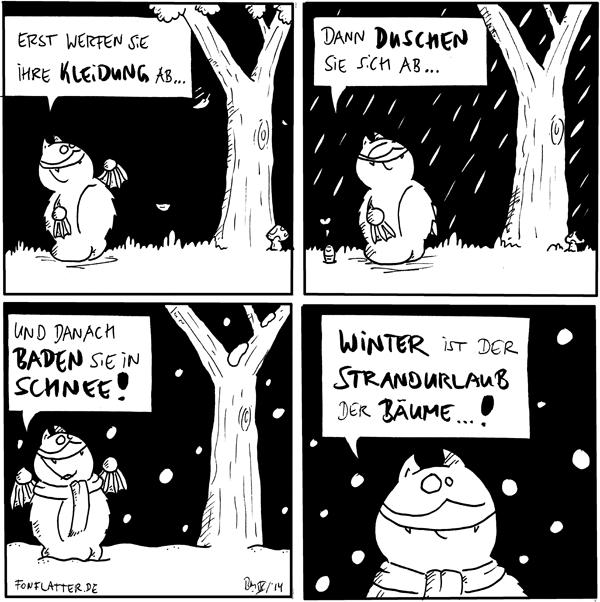 Fred [[steht vor einem Baum]]: Erst werfen sie ihre Kleidung ab...  Fred [[steht im Regen vor dem Baum]]: Dann duschen sie sich ab... Wurm: <3  Fred [[steht mit Schal im Schnee vor dem Baum]]: Und danach baden sie im Schnee!  Fred: Winter ist der Strandurlaub der Bäume...!  {{Und sie schlecken am Eis!}}