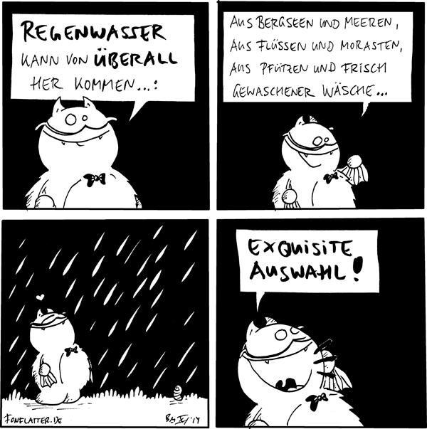 Profesor-Fred: Regenwasser kann von überall her kommen...:  Profesor-Fred: Aus Bergseen und Meeren, aus Flüssen und Morasten, aus Pfützen und frisch gewaschener Wäsche...  Profesor-Fred [[steht grinsend im Regen]]: <3  Profesor-Fred [[ruft laut]]: exquisite Auswahl!  {{Irgendwo im heutigen Comic versteckt sich Schleichwerbung für www.morast.eu}}
