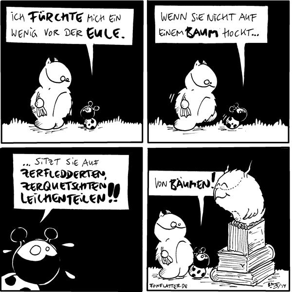 Käfer [[zu Fred]]: Ich fürchte mich ein wenig vor der Eule. Fred  Käfer [[laufend]]: Wenn si nicht auf einem Baum hockt... Fred [[läuft hinterher]]  Käfer: ...sitzt sie auf zerfledderten, zerquetschten Leichensteilen!!  Käfer: Von Bäumen! Fred Eule [[sitzt auf einem Stapel Bücher]]  {{Tätowierte Körperteile!}}