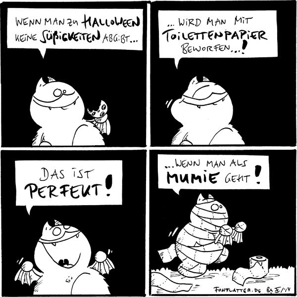 Fred [[isst einen Keks]]: Wenn man zu Halloween keine Süßigkeiten abgibt...  Fred [[kauend]]: ...wird man mit Toilettenpapier beworfen...!  Fred [[freudig]]: Das ist perfekt!  Fred [[in Toilettenpapier eingewickelt, eine Rolle auf dem Boden]]: ...wenn man als Mumie geht!  {{Oder wenn man große Bedürfnisse hat.}}