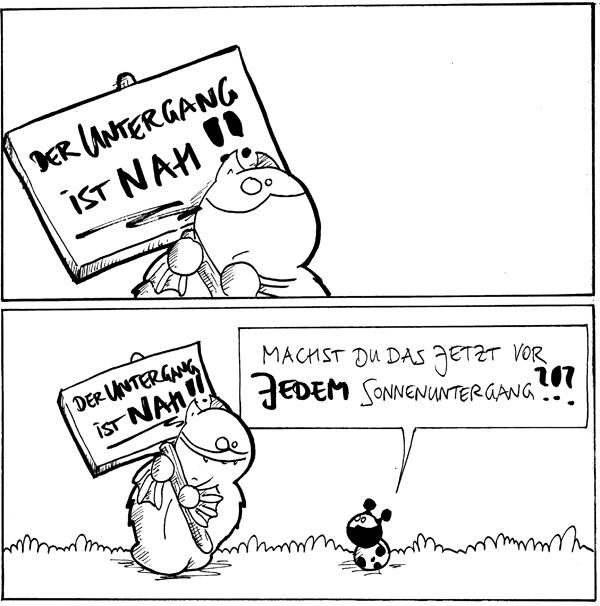 Fred [[in einem weissen Panel mit Schild]]: 'Der Untergang ist nah!!'  Fred [[mit seinem Schild, grinst]] Käfer: Machst Du das jetzt vor jedem Sonnenutergang?!?  {{Nicht zu vergessen: Monduntergänge.}}