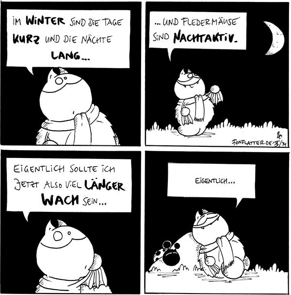 Fred [[mit Schal]]: Im Winter sind die Tage kurz und die Nächte lang...  Fred [[zeigt zum Halbmond]]: ...und Fledermäuse sind nachtaktiv.  Fred [[hinter vorgehaltener Hand]]: Eigentlich sollte ich jetzt also viel länger wach sein...  Fred [[liegt schlafend am Filosofiestein]]: Eigentlich. Käfer [[schläft auf dem kleinen Stein]]  {{Nichtaktiv.}}