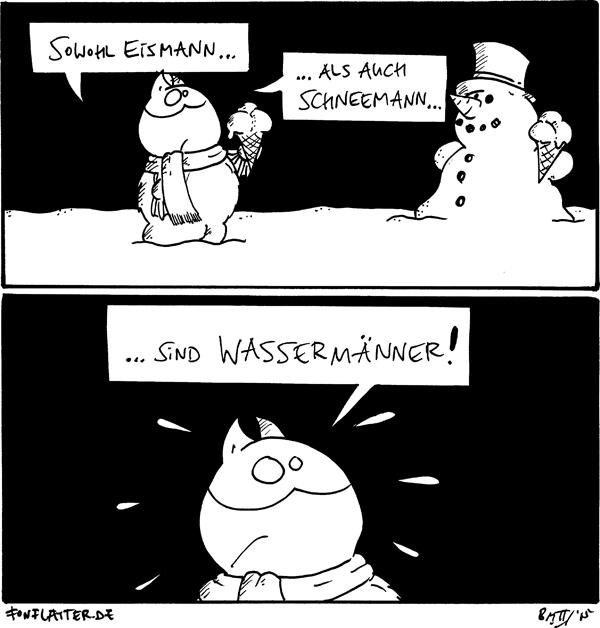 Fred [[mit Schal, hält eine Eistüte in der Hand]]: Sowohl Eismann... ... als auch Schneemann... Schneemann [[hält ebenfalls eine Eistüte]]  Fred [[entsetzt]]: ...sind Wassermänner!  {{Dampfmann}}
