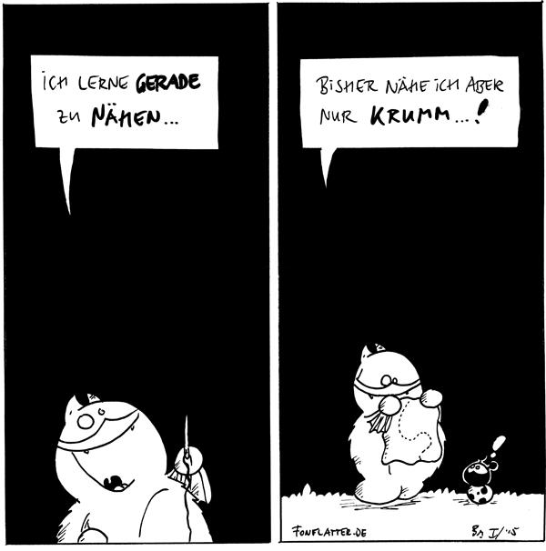 Fred [[mit Nadel und Faden]]: Ich lerne gerade zu nähen...  Fred [[hält ein Stück Stoff mit einer kurvigen Naht]]: bisher nähe ich aber nur krumm...! Käfer: !  {{Ich lerne gerade zunähen. Mmpf-mhh-mmf.}}